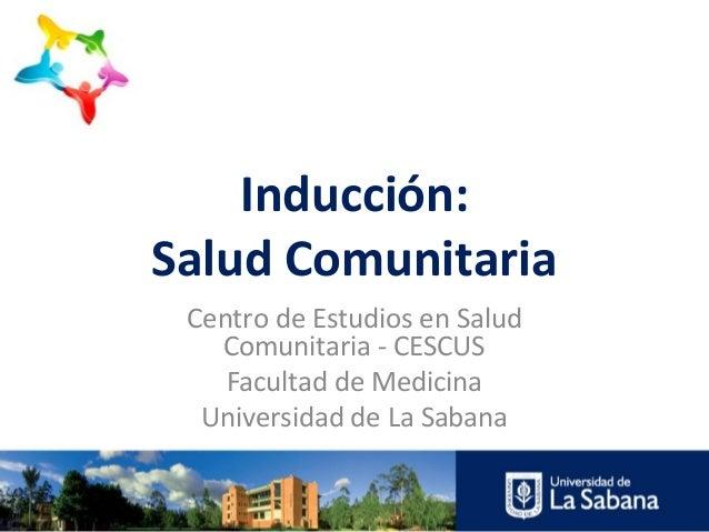 Inducción:Salud Comunitaria Centro de Estudios en Salud   Comunitaria - CESCUS    Facultad de Medicina  Universidad de La ...