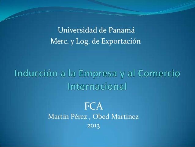 Universidad de PanamáMerc. y Log. de Exportación           FCAMartín Pérez , Obed Martínez            2013