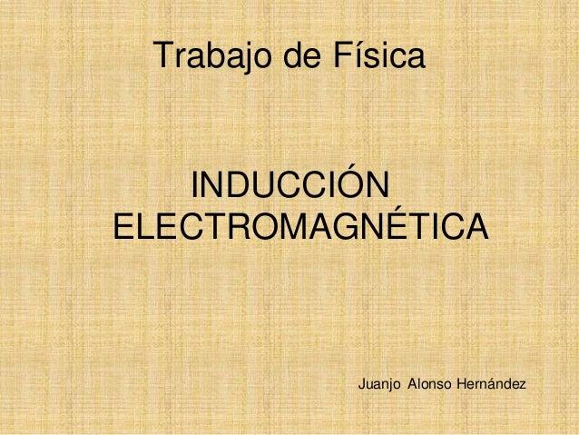 Trabajo de Física   INDUCCIÓNELECTROMAGNÉTICA             Juanjo Alonso Hernández