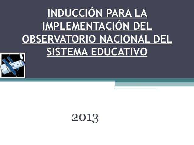 INDUCCIÓN PARA LA IMPLEMENTACIÓN DEL OBSERVATORIO NACIONAL DEL SISTEMA EDUCATIVO 2013