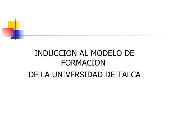 INDUCCION AL MODELO DE FORMACION  DE LA UNIVERSIDAD DE TALCA