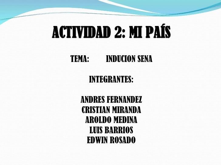 ACTIVIDAD 2: MI PAÍS TEMA:  INDUCION SENA INTEGRANTES: ANDRES FERNANDEZ CRISTIAN MIRANDA AROLDO MEDINA LUIS BARRIOS EDWI...