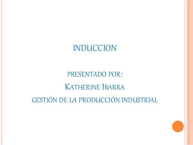 INDUCCION PRESENTADO POR: KATHERINE IBARRA GESTIÓN DE LA PRODUCCIÓN INDUSTRIAL
