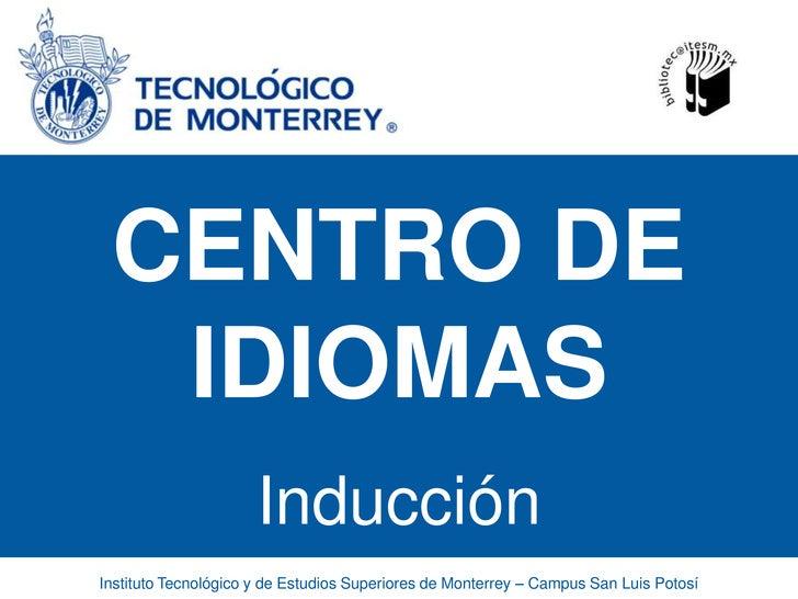 CENTRO DE IDIOMAS<br />Inducción<br />Instituto Tecnológico y de Estudios Superiores de Monterrey – Campus San Luis Potosí...