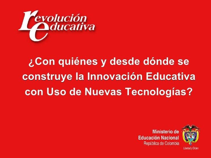 ¿Con quiénes y desde dónde se construye la Innovación Educativa con Uso de Nuevas Tecnologías?