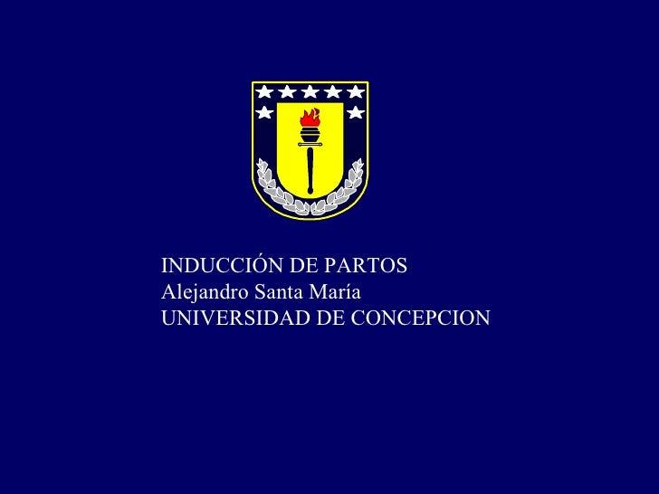 INDUCCIÓN DE PARTOS  Alejandro Santa María UNIVERSIDAD DE CONCEPCION