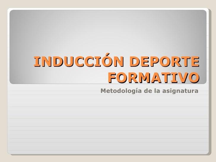 INDUCCIÓN DEPORTE FORMATIVO Metodología de la asignatura