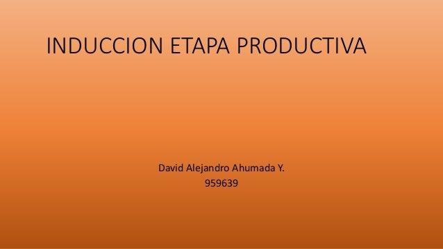 INDUCCION ETAPA PRODUCTIVA David Alejandro Ahumada Y. 959639
