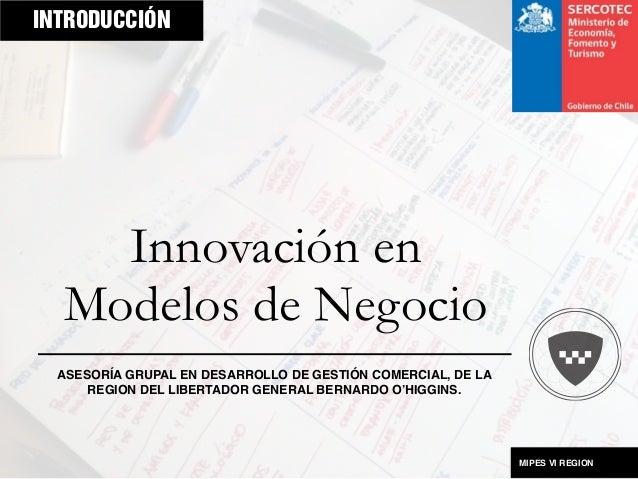 INTRODUCCIÓN  Innovación en Modelos de Negocio ASESORÍA GRUPAL EN DESARROLLO DE GESTIÓN COMERCIAL, DE LA REGION DEL LIBERT...