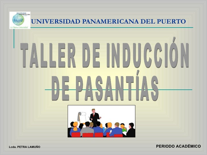 UNIVERSIDAD PANAMERICANA DEL PUERTO TALLER DE INDUCCIÓN DE PASANTÍAS PERIODO ACADÉMICO Lcda. PETRA LAMUÑO