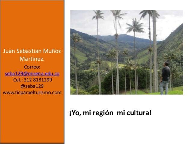 Juan Sebastian Muñoz Martinez. Correo: seba129@misena.edu.co Cel.: 312 8181299 @seba129 www.ticparaelturismo.com  ¡Yo, mi ...
