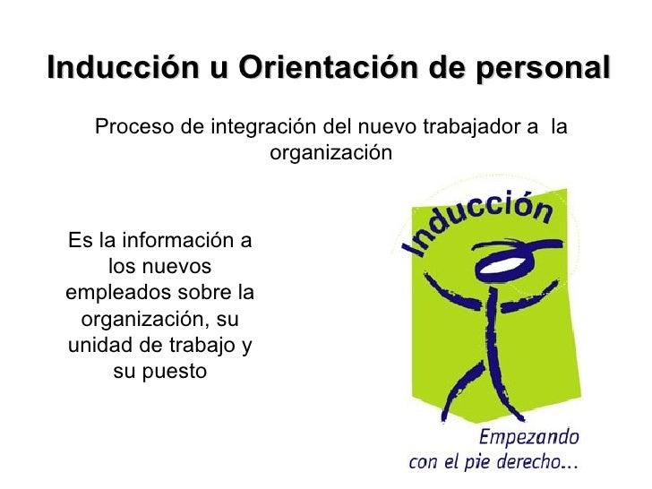 Inducción u Orientación de personal Proceso de integración del nuevo trabajador a  la organización Es la información a los...