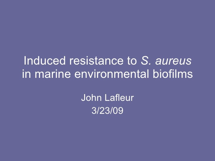Induced resistance to  S. aureus  in marine environmental biofilms John Lafleur 3/23/09