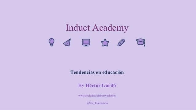 Induct Academy Tendencias en educación By Héctor Gardó www.sociedaddelainnovacion.es @Soc_Innovacion