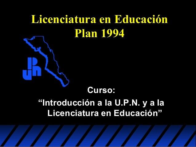 """Licenciatura en Educación Plan 1994  Curso: """"Introducción a la U.P.N. y a la Licenciatura en Educación"""""""