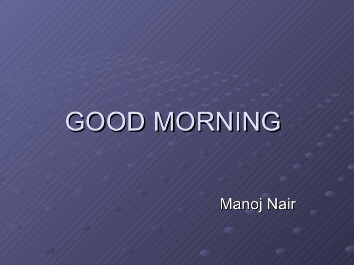GOOD MORNING  Manoj Nair