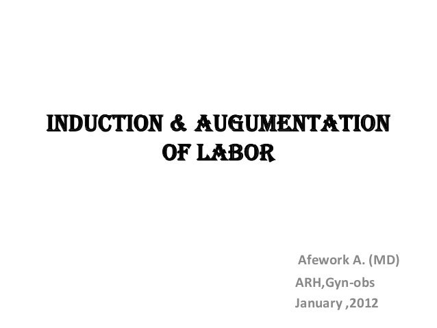 INDUCTION & AUGUMENTATION OF LABOR Afework A. (MD) ARH,Gyn-obs January ,2012