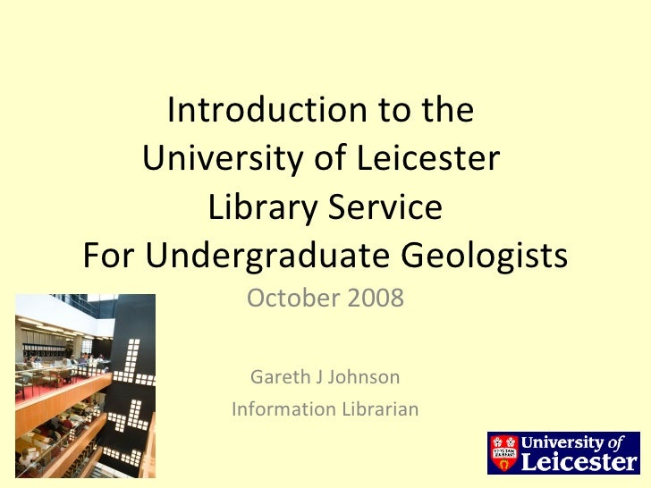 Introduction to the  University of Leicester  Library Service For Undergraduate Geologists October 2008 Gareth J Johnson I...