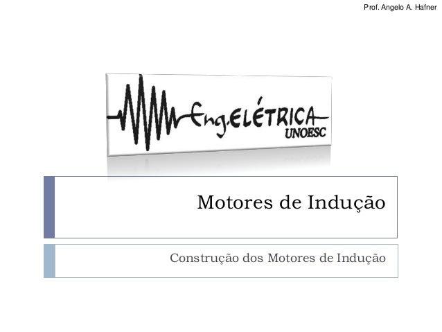 Prof. Angelo A. Hafner Motores de Indução Construção dos Motores de Indução