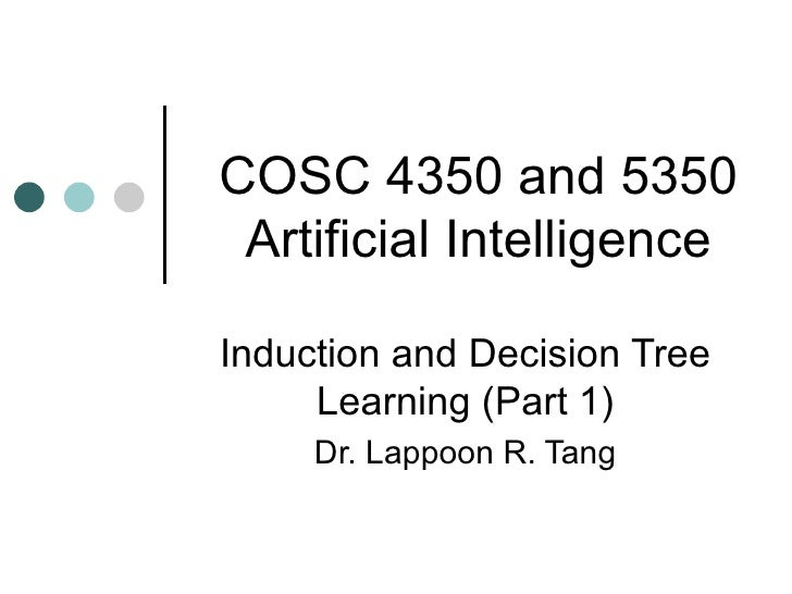 COSC 4350 and 5350 Artificial Intelligence Induction and Decision Tree Learning (Part 1) Dr. Lappoon R. Tang