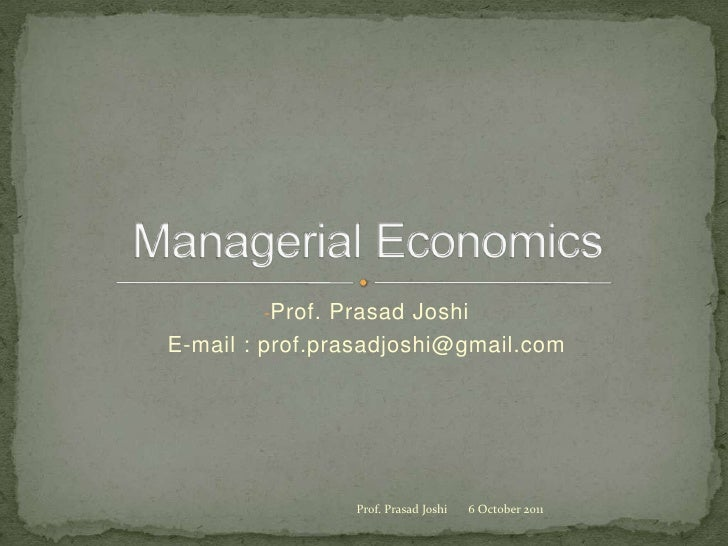 <ul><li>Prof. Prasad Joshi</li></ul>E-mail : prof.prasadjoshi@gmail.com<br />Managerial Economics<br />7 October 2011<br /...
