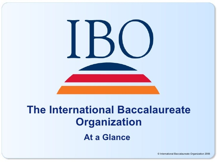 The International Baccalaureate Organization At a Glance