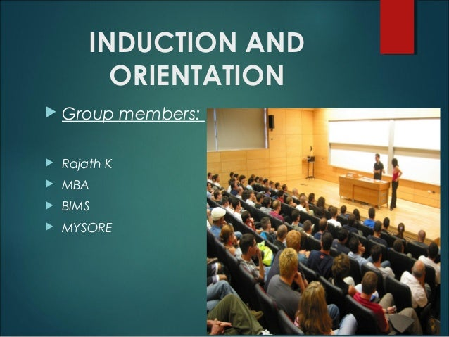 INDUCTION AND ORIENTATION   Group members:    Rajath K    MBA    BIMS    MYSORE