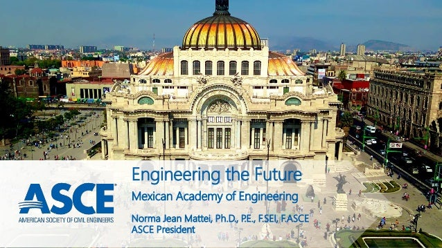 Engineering the Future Norma Jean Mattei, Ph.D., P.E., F.SEI, F.ASCE ASCE President Mexican Academy of Engineering