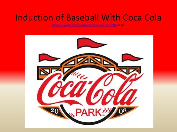Induction of Baseball With Coca Cola         http://en.wikipedia.org/wiki/File:Coca-Cola_Park.PNG Image