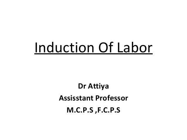 Induction Of Labor Dr Attiya Assisstant Professor M.C.P.S ,F.C.P.S