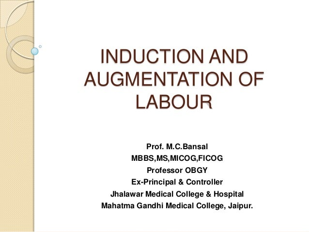 INDUCTION ANDAUGMENTATION OF    LABOUR            Prof. M.C.Bansal        MBBS,MS,MICOG,FICOG            Professor OBGY   ...