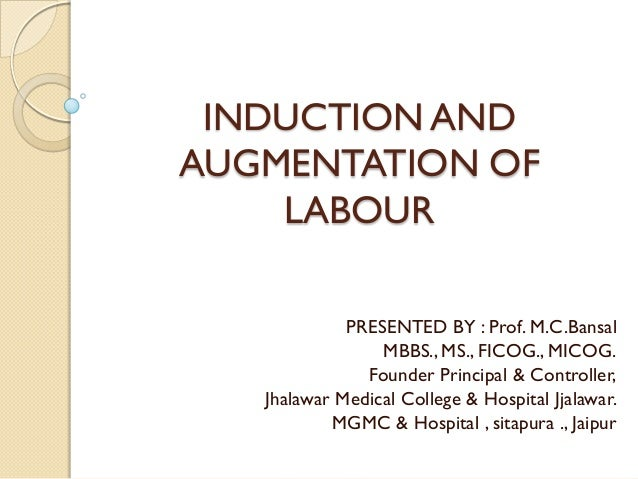 INDUCTION ANDAUGMENTATION OF    LABOUR             PRESENTED BY : Prof. M.C.Bansal                 MBBS., MS., FICOG., MIC...