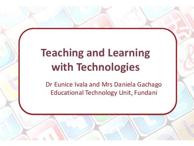 Teaching and Learning  with TechnologiesDr Eunice Ivala and Mrs Daniela Gachago Educational Technology Unit, Fundani