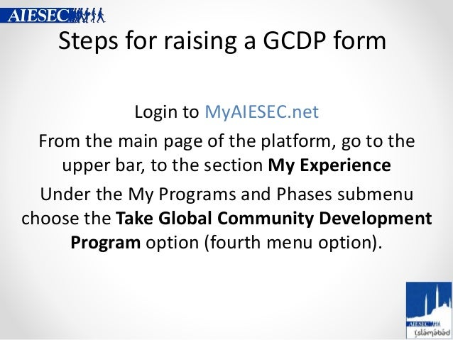 Steps for raising a GCDP form Login to MyAIESEC.net From the main page of the platform, go to the upper bar, to the sectio...