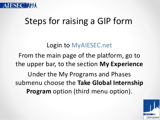 Steps for raising a GIP form Login to MyAIESEC.net From the main page of the platform, go to the upper bar, to the section...