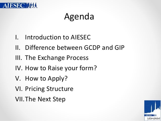 Agenda I. Introduction to AIESEC II. Difference between GCDP and GIP III. The Exchange Process IV. How to Raise your form?...