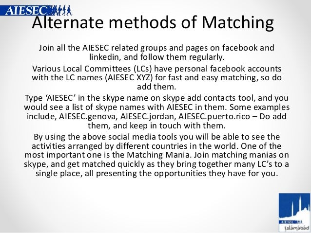 Alternate methods of Matching Join all the AIESEC related groups and pages on facebook and linkedin, and follow them regul...