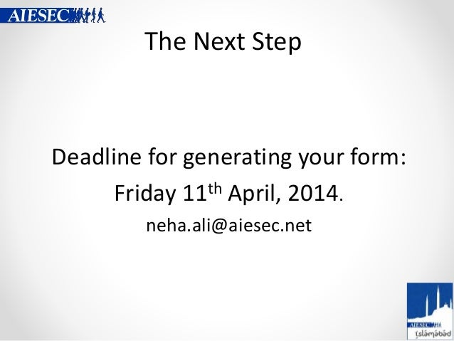 The Next Step Deadline for generating your form: Friday 11th April, 2014. neha.ali@aiesec.net