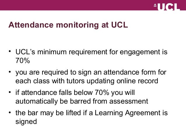 Attendance monitoring at UCL  • UCL's minimum requirement for engagement is  70%  • you are required to sign an attendance...