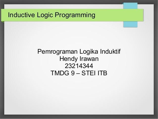 Inductive Logic Programming Pemrograman Logika Induktif Hendy Irawan 23214344 TMDG 9 – STEI ITB