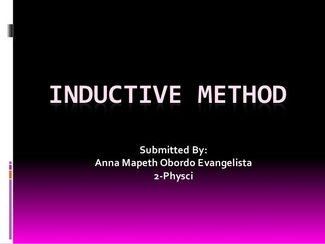 INDUCTIVE METHOD  Submitted By:  Anna Mapeth Obordo Evangelista  2-Physci