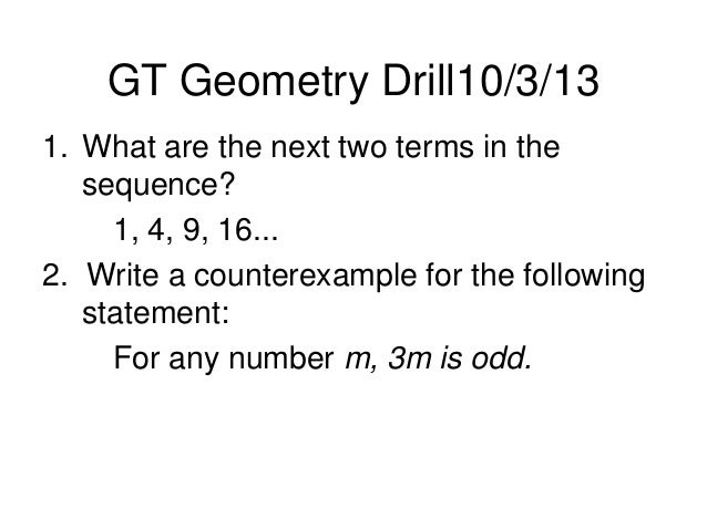 GT Geometry Drill10/3/13 1. What are the next two terms in the sequence? 1, 4, 9, 16... 2. Write a counterexample for the ...