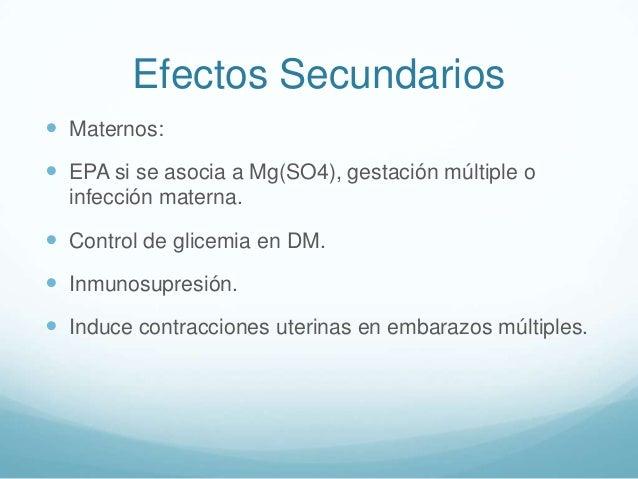 Efectos Secundarios  Maternos:   EPA si se asocia a Mg(SO4), gestación múltiple o infección materna.   Control de glice...