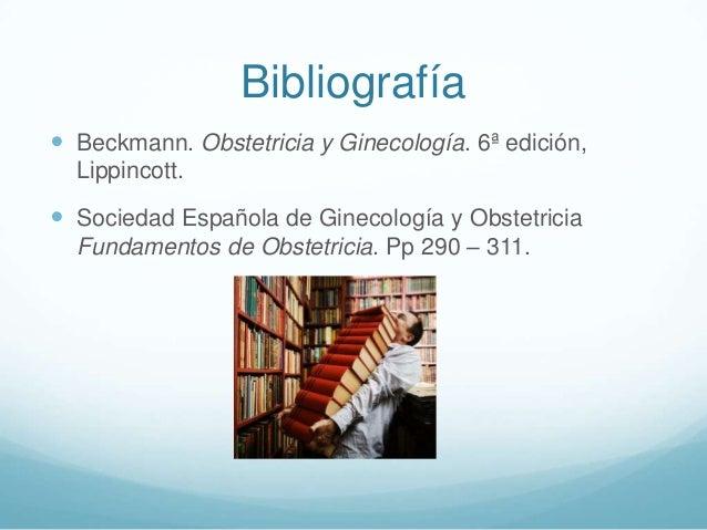 Bibliografía  Beckmann. Obstetricia y Ginecología. 6ª edición, Lippincott.   Sociedad Española de Ginecología y Obstetri...