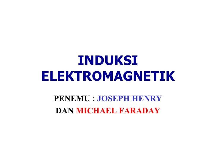 INDUKSI ELEKTROMAGNETIK PENEMU :  JOSEPH HENRY DAN  MICHAEL FARADAY