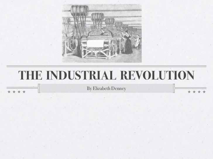 THE INDUSTRIAL REVOLUTION         By Elizabeth Denney