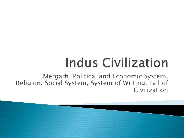Indus Civilization<br />Mergarh, Political and Economic System, Religion, Social System, System of Writing, Fall of Civili...