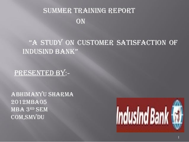 """SUMMER TRAINING REPORT ON """"A STUdy ON CUSTOMER SATISfACTION Of INdUSINd bANk"""" PRESENTEd by:- 1 AbHIMANyU SHARMA 2012MbA05 ..."""