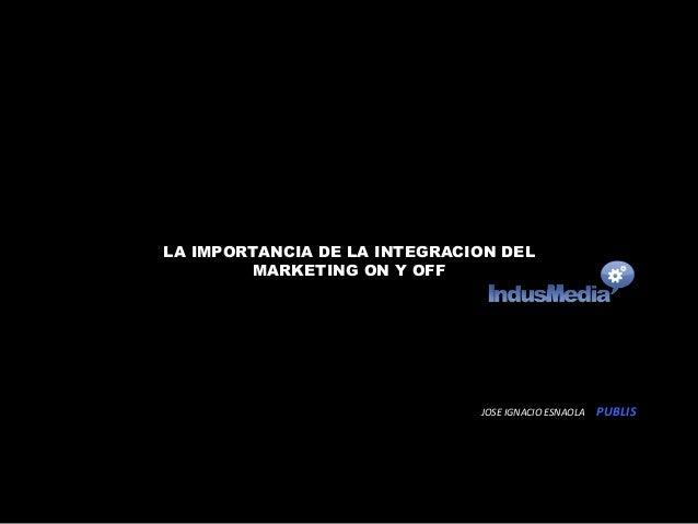 LA IMPORTANCIA DE LA INTEGRACION DEL  MARKETING ON Y OFF  JOSE  IGNACIO  ESNAOLA  PUBLIS