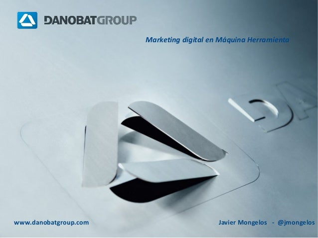 Marketing digital en Máquina Herramienta  www.danobatgroup.com  Javier Mongelos - @jmongelos